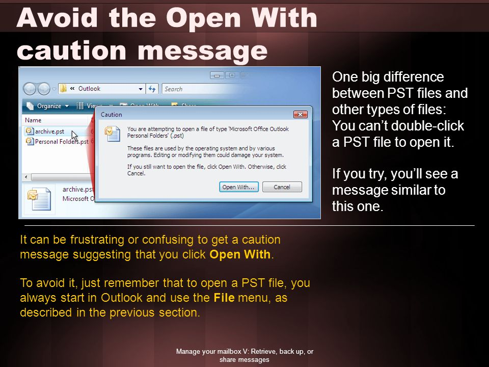 Avoid the Open With caution message Manage your mailbox V: Retrieve, back up, or share messages One big difference between PST files and other types o