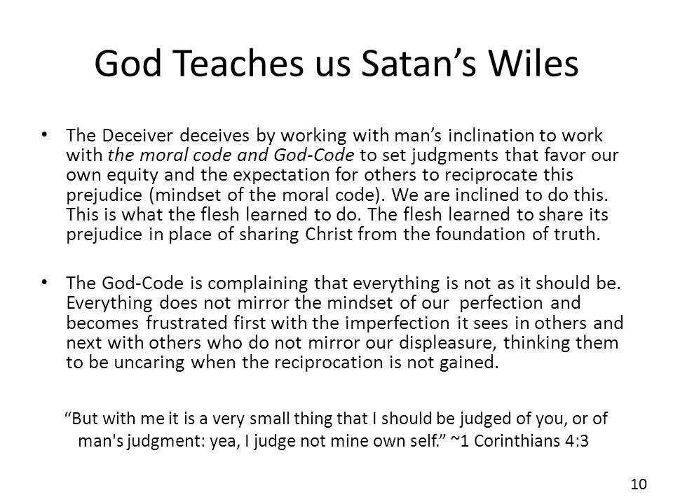 God Teaches us Satan's Wiles The Deceiver deceives by working with man's inclination to work with the moral code and God-Code to set judgments that favor our own equity and the expectation for others to reciprocate this prejudice (mindset of the moral code).