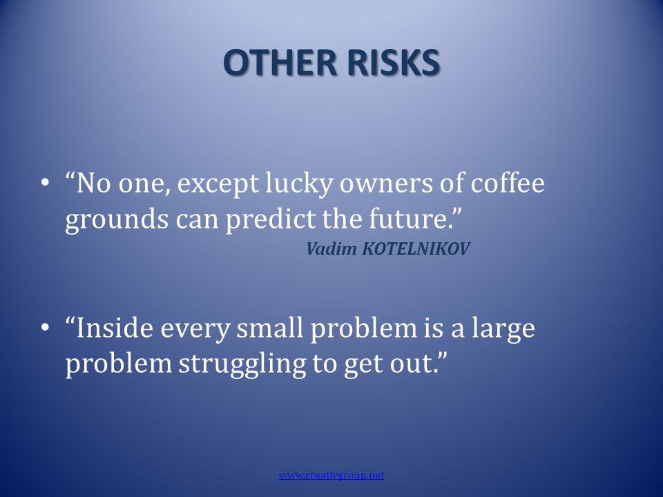 "OTHER RISKS ""No one, except lucky owners of coffee grounds can predict the future."" Vadim KOTELNIKOV ""Inside every small problem is a large problem st"