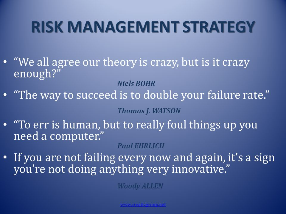 "RISK MANAGEMENT STRATEGY ""We all agree our theory is crazy, but is it crazy enough?"" Niels BOHR ""The way to succeed is to double your failure rate."" T"