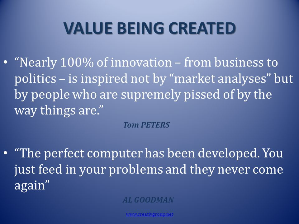 "VALUE BEING CREATED ""Nearly 100% of innovation – from business to politics – is inspired not by ""market analyses"" but by people who are supremely piss"