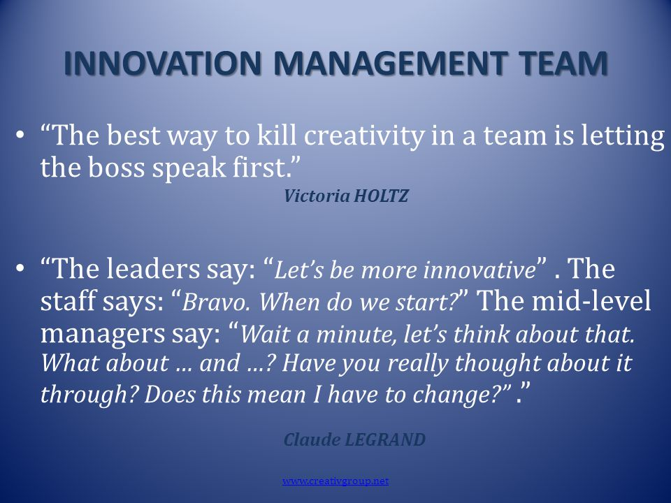 "INNOVATION MANAGEMENT TEAM ""The best way to kill creativity in a team is letting the boss speak first."" Victoria HOLTZ ""The leaders say: "" Let's be mo"