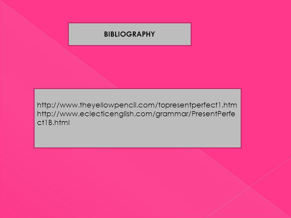 BIBLIOGRAPHY http://www.theyellowpencil.com/topresentperfect1.htm http://www.eclecticenglish.com/grammar/PresentPerfe ct1B.html