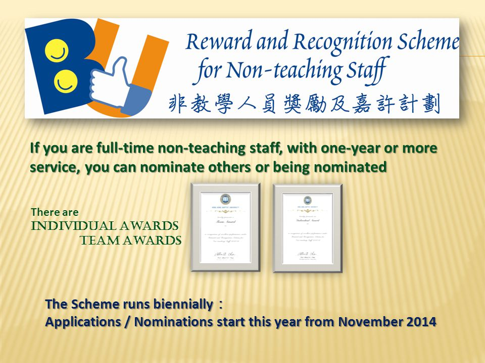 If you are full-time non-teaching staff, with one-year or more service, you can nominate others or being nominated There are Individual Awards Team Awards The Scheme runs biennially : Applications / Nominations start this year from November 2014