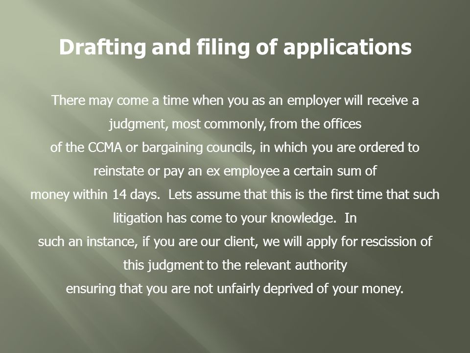 Drafting and filing of applications There may come a time when you as an employer will receive a judgment, most commonly, from the offices of the CCMA or bargaining councils, in which you are ordered to reinstate or pay an ex employee a certain sum of money within 14 days.