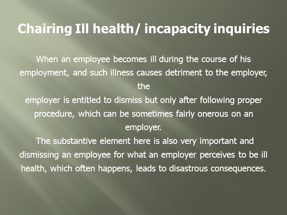 Chairing Ill health/ incapacity inquiries When an employee becomes ill during the course of his employment, and such illness causes detriment to the employer, the employer is entitled to dismiss but only after following proper procedure, which can be sometimes fairly onerous on an employer.