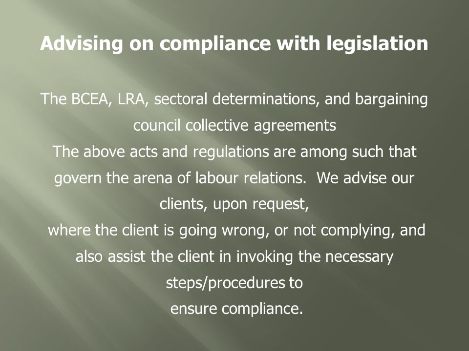 Advising on compliance with legislation The BCEA, LRA, sectoral determinations, and bargaining council collective agreements The above acts and regulations are among such that govern the arena of labour relations.