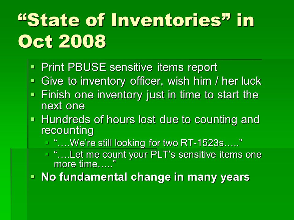 State of Inventories in Oct 2008  Print PBUSE sensitive items report  Give to inventory officer, wish him / her luck  Finish one inventory just in time to start the next one  Hundreds of hours lost due to counting and recounting  ….We're still looking for two RT-1523s…..  ….Let me count your PLT's sensitive items one more time…..  No fundamental change in many years