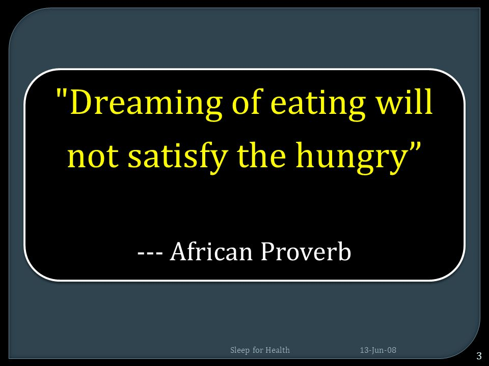Dreaming of eating will not satisfy the hungry --- African Proverb 13-Jun-08 3 Sleep for Health