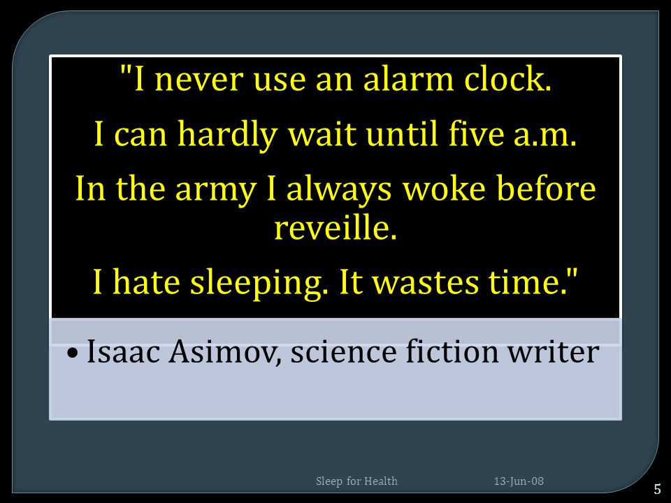 I never use an alarm clock.I can hardly wait until five a.m.