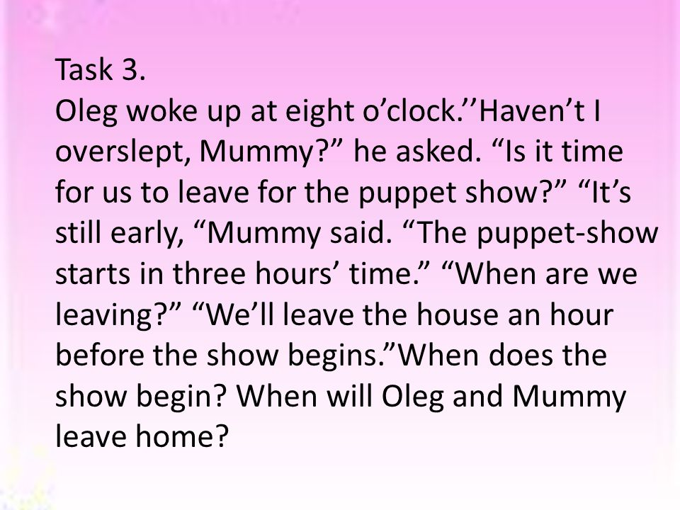 Task 3. Oleg woke up at eight o'clock.''Haven't I overslept, Mummy he asked.