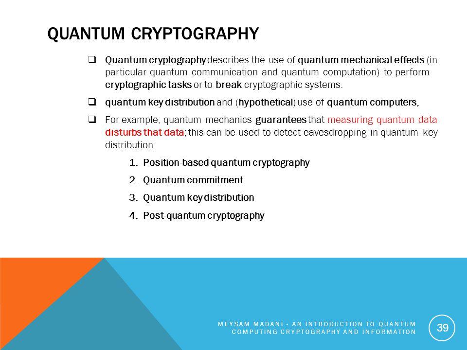 QUANTUM CRYPTOGRAPHY  Quantum cryptography describes the use of quantum mechanical effects (in particular quantum communication and quantum computati