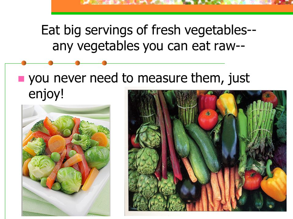 Eat big servings of fresh vegetables-- any vegetables you can eat raw-- you never need to measure them, just enjoy!