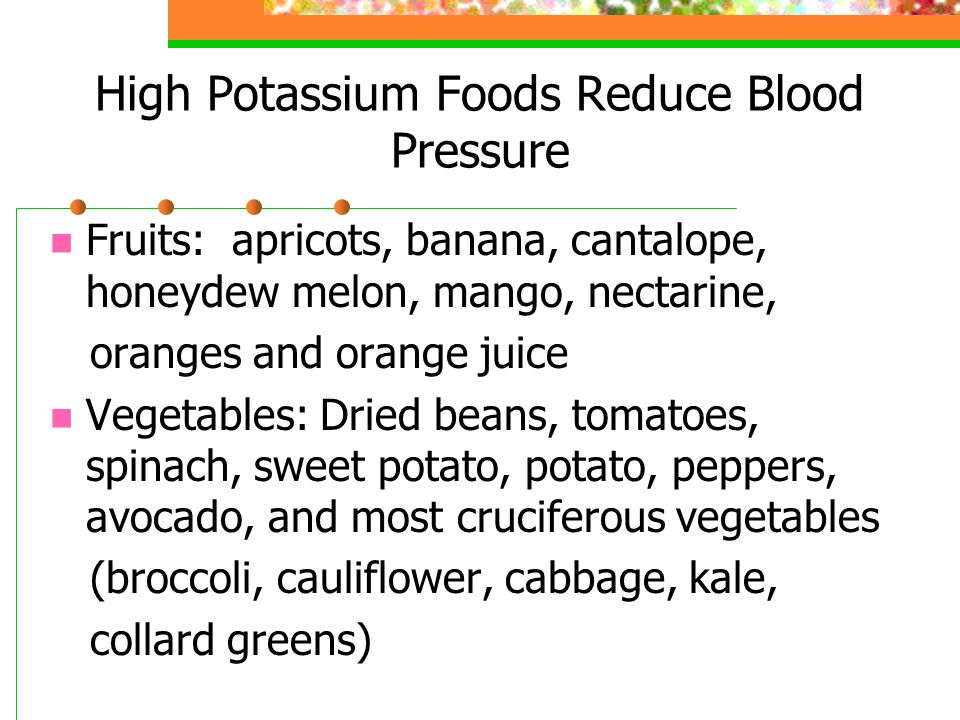 High Potassium Foods Reduce Blood Pressure Fruits: apricots, banana, cantalope, honeydew melon, mango, nectarine, oranges and orange juice Vegetables: