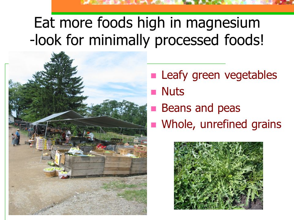 Eat more foods high in magnesium -look for minimally processed foods.