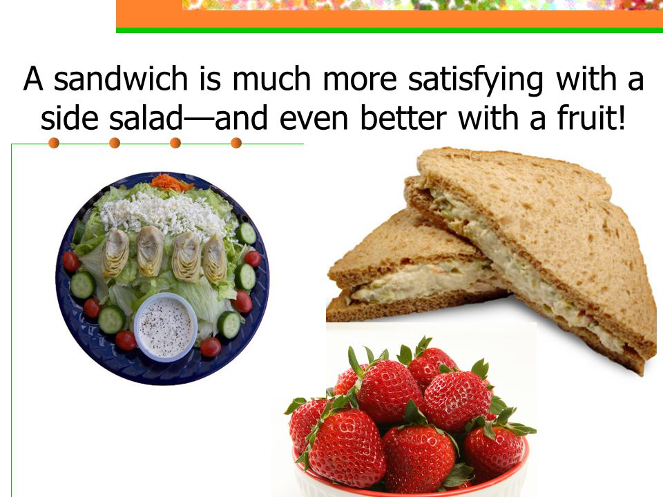 A sandwich is much more satisfying with a side salad—and even better with a fruit.