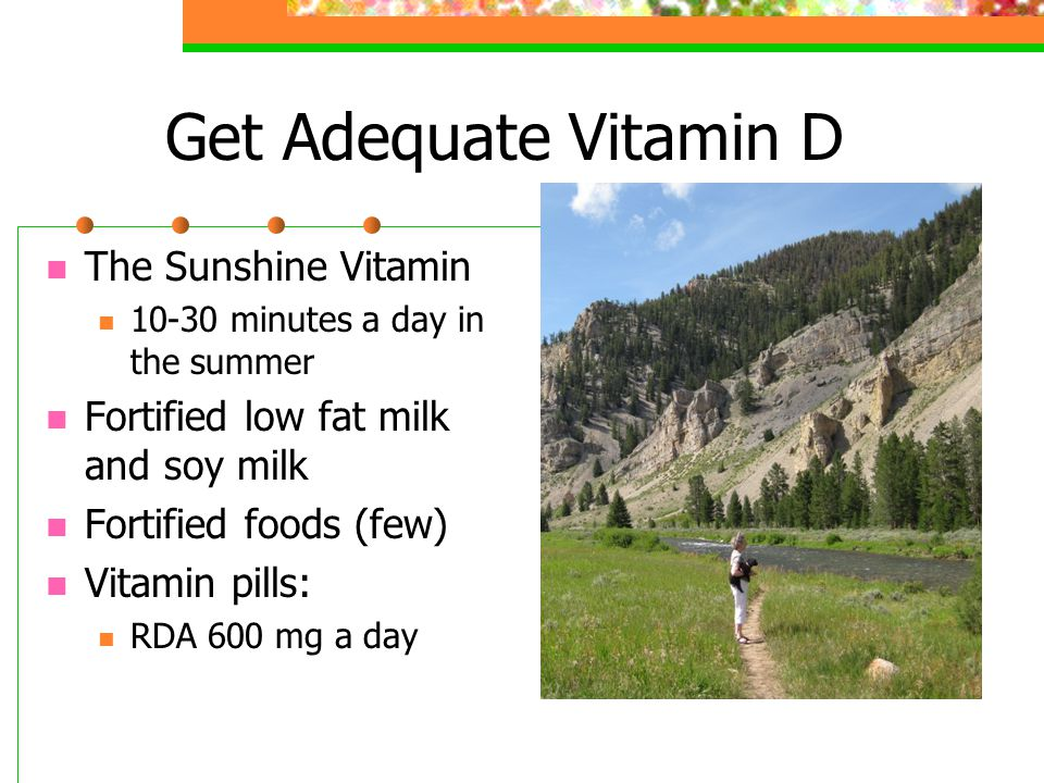 Get Adequate Vitamin D The Sunshine Vitamin 10-30 minutes a day in the summer Fortified low fat milk and soy milk Fortified foods (few) Vitamin pills: