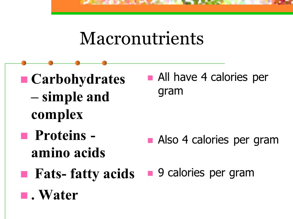 Macronutrients Carbohydrates – simple and complex Proteins - amino acids Fats- fatty acids. Water All have 4 calories per gram Also 4 calories per gra