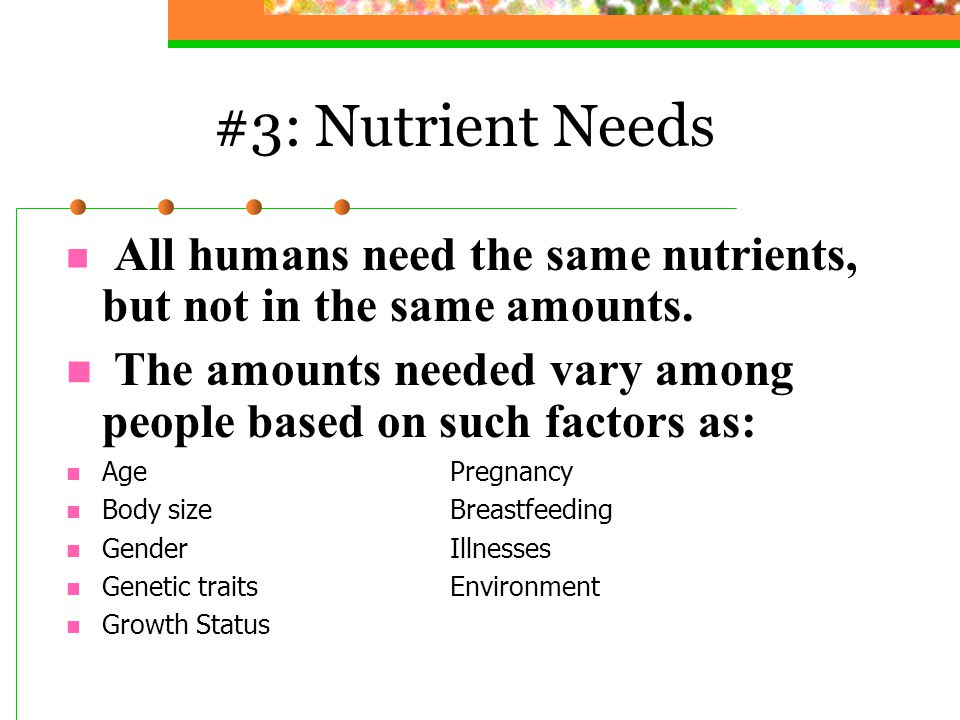 #3: Nutrient Needs All humans need the same nutrients, but not in the same amounts. The amounts needed vary among people based on such factors as: Age