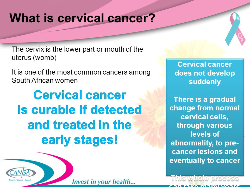 What is cervical cancer? The cervix is the lower part or mouth of the uterus (womb) It is one of the most common cancers among South African women Cer