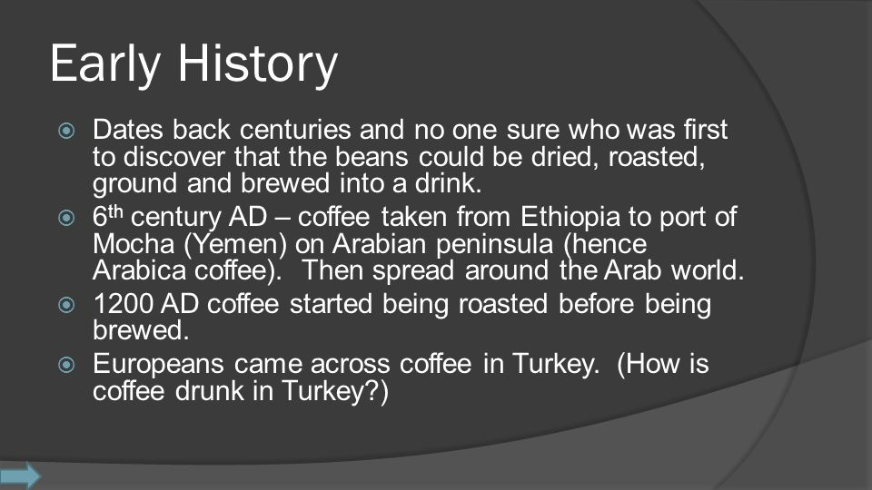 Early History  Dates back centuries and no one sure who was first to discover that the beans could be dried, roasted, ground and brewed into a drink.
