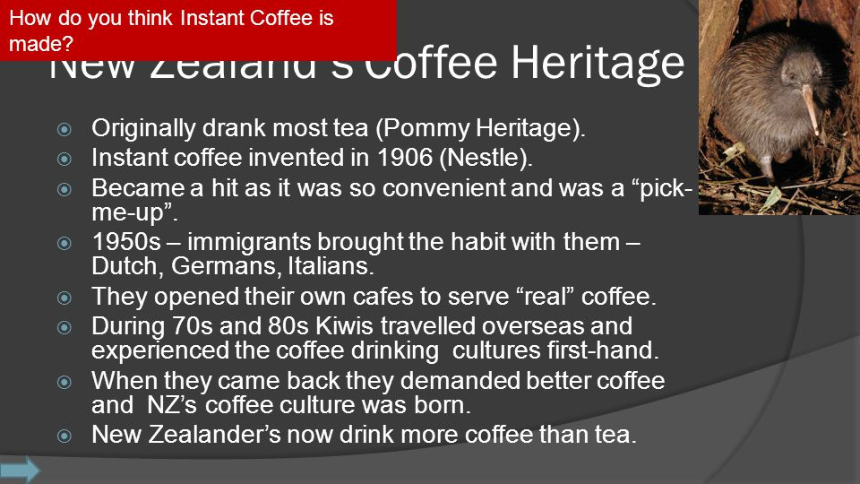 New Zealand's Coffee Heritage  Originally drank most tea (Pommy Heritage).  Instant coffee invented in 1906 (Nestle).  Became a hit as it was so co