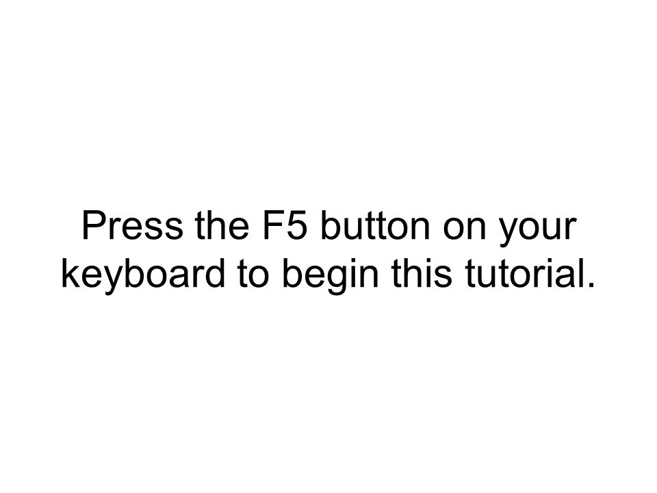Press the F5 button on your keyboard to begin this tutorial.