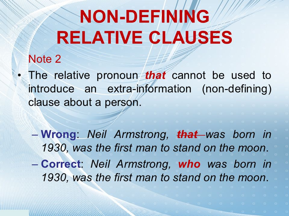 Note 2 The relative pronoun that cannot be used to introduce an extra-information (non-defining) clause about a person. –Wrong: Neil Armstrong, that w