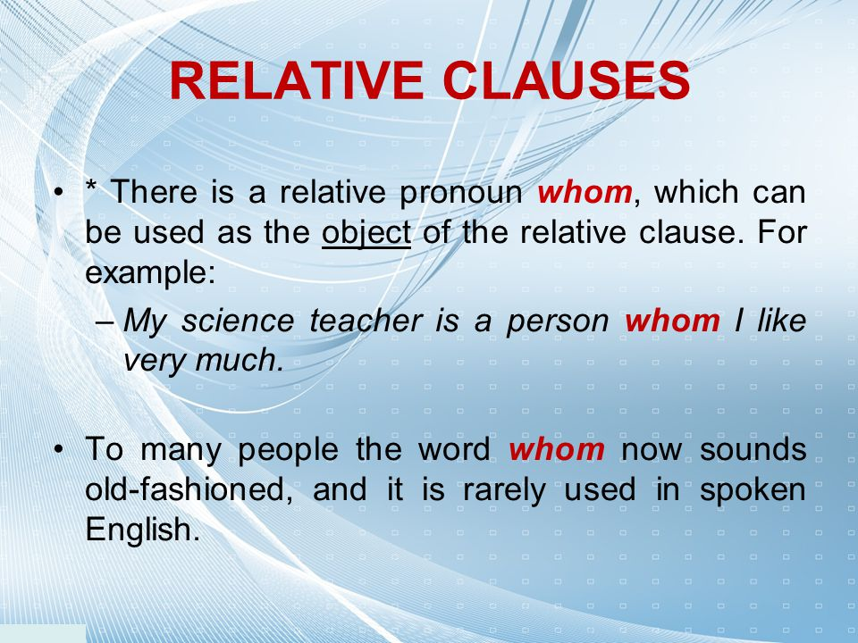 RELATIVE CLAUSES * There is a relative pronoun whom, which can be used as the object of the relative clause. For example: –My science teacher is a per