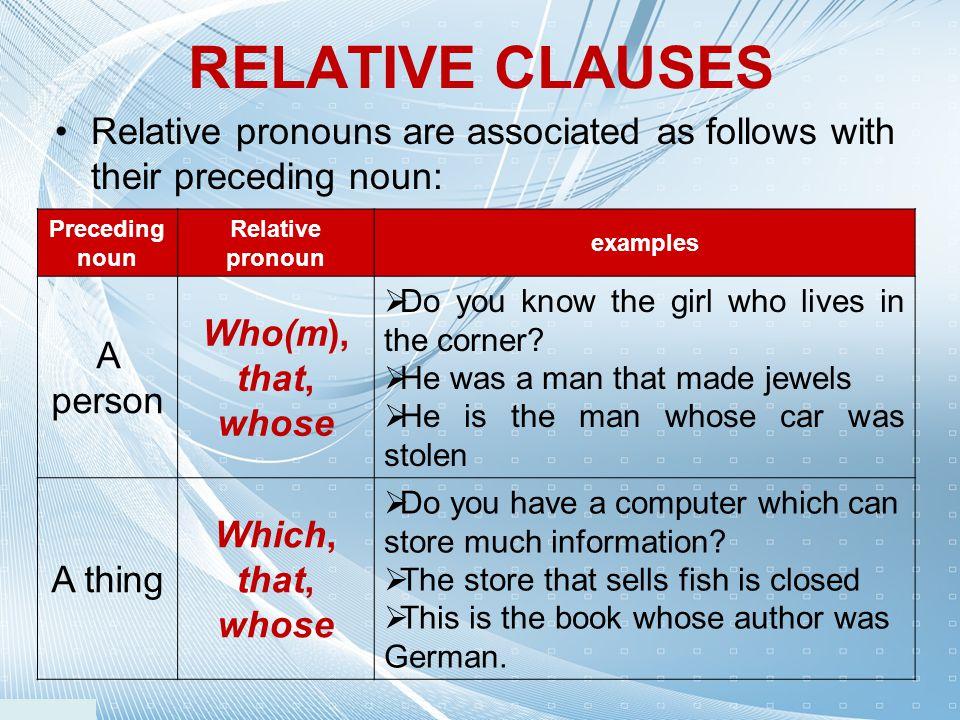 Relative pronouns are associated as follows with their preceding noun: RELATIVE CLAUSES Preceding noun Relative pronoun examples A person Who(m), that
