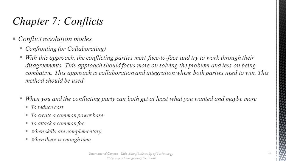  Conflict resolution modes  Confronting (or Collaborating)  With this approach, the conflicting parties meet face-to-face and try to work through their disagreements.