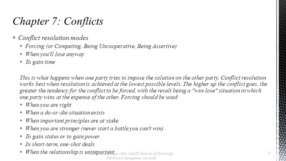  Conflict resolution modes  Forcing (or Competing, Being Uncooperative, Being Assertive)  When you ll lose anyway  To gain time This is what happens when one party tries to impose the solution on the other party.