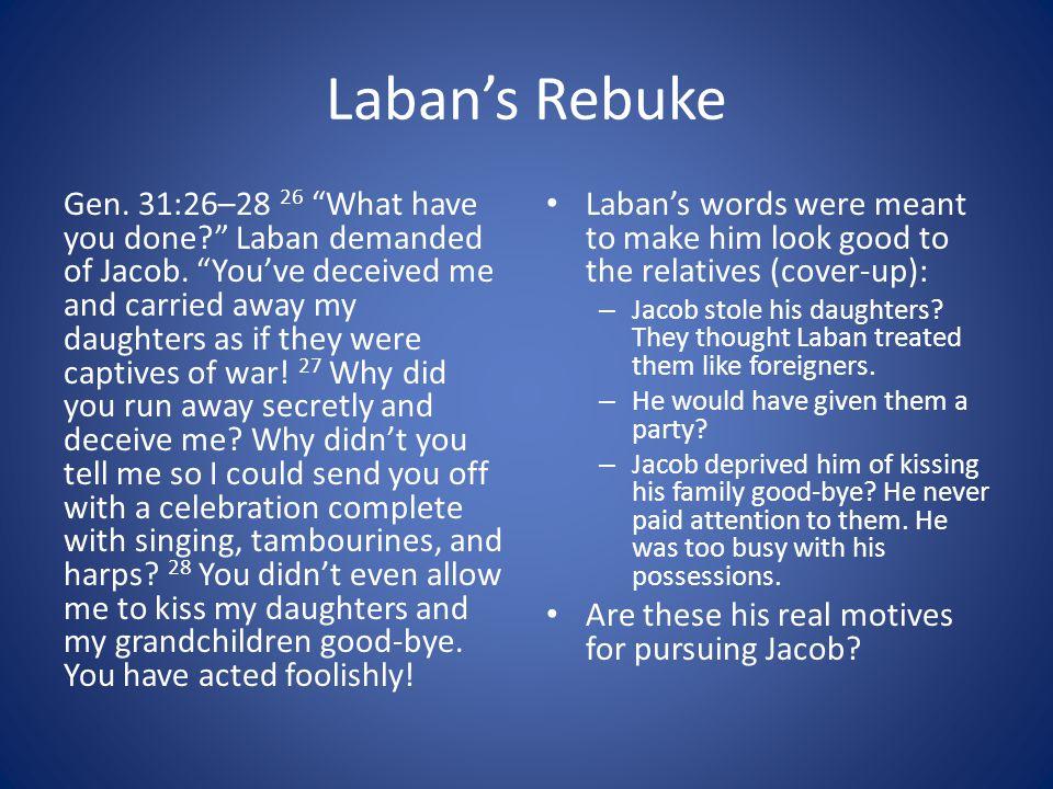 Laban's Rebuke Gen.31:26–28 26 What have you done? Laban demanded of Jacob.