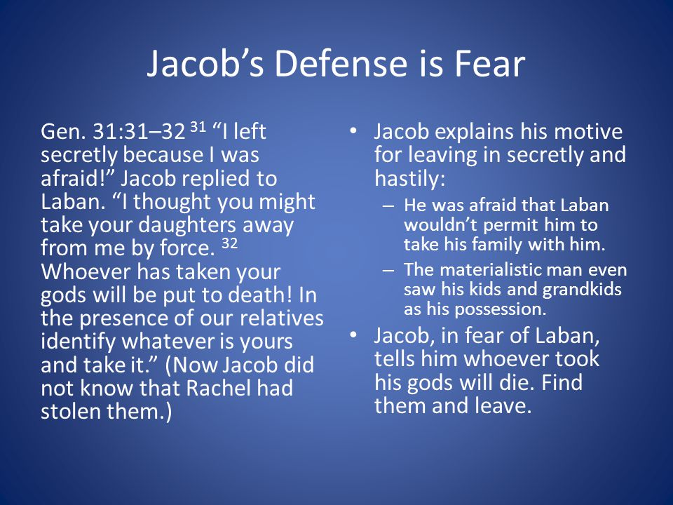 """Jacob's Defense is Fear Gen. 31:31–32 31 """"I left secretly because I was afraid!"""" Jacob replied to Laban. """"I thought you might take your daughters away"""