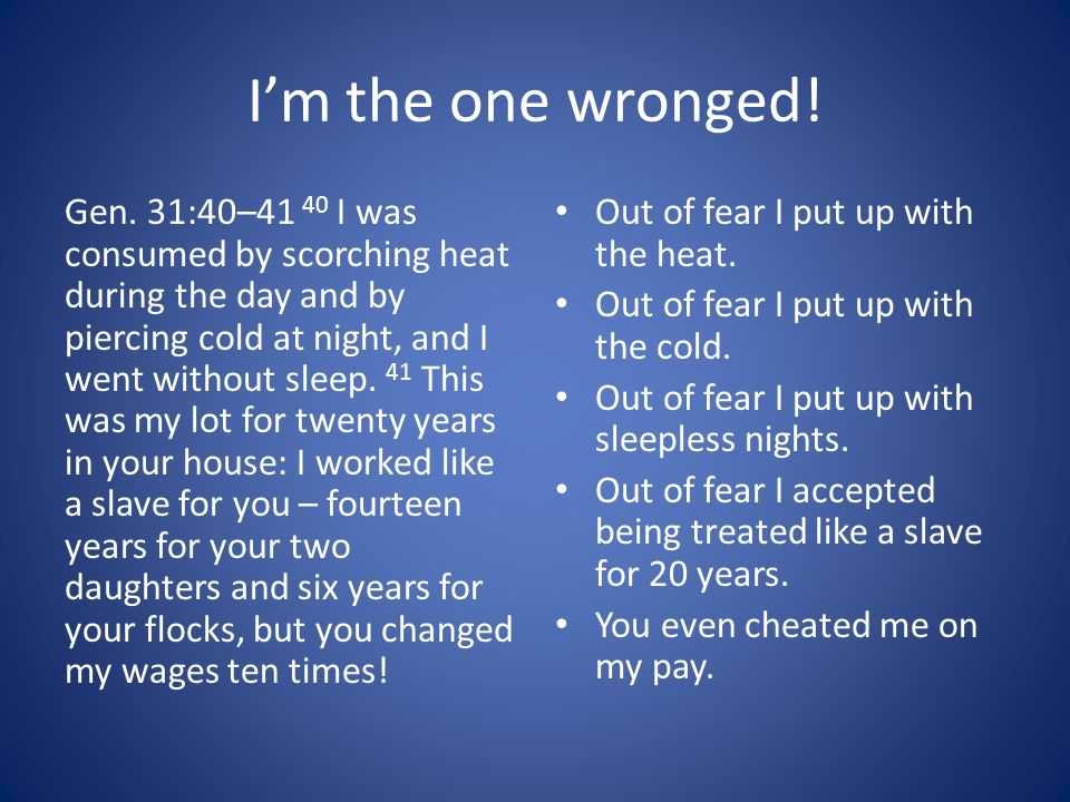 I'm the one wronged! Gen. 31:40–41 40 I was consumed by scorching heat during the day and by piercing cold at night, and I went without sleep. 41 This