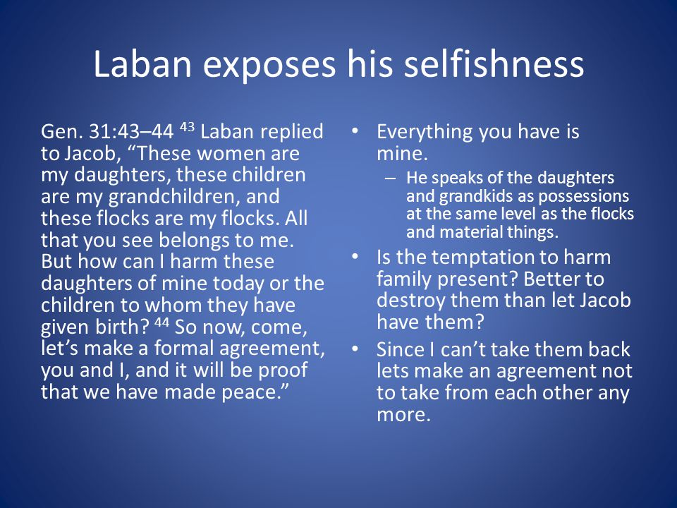 """Laban exposes his selfishness Gen. 31:43–44 43 Laban replied to Jacob, """"These women are my daughters, these children are my grandchildren, and these f"""