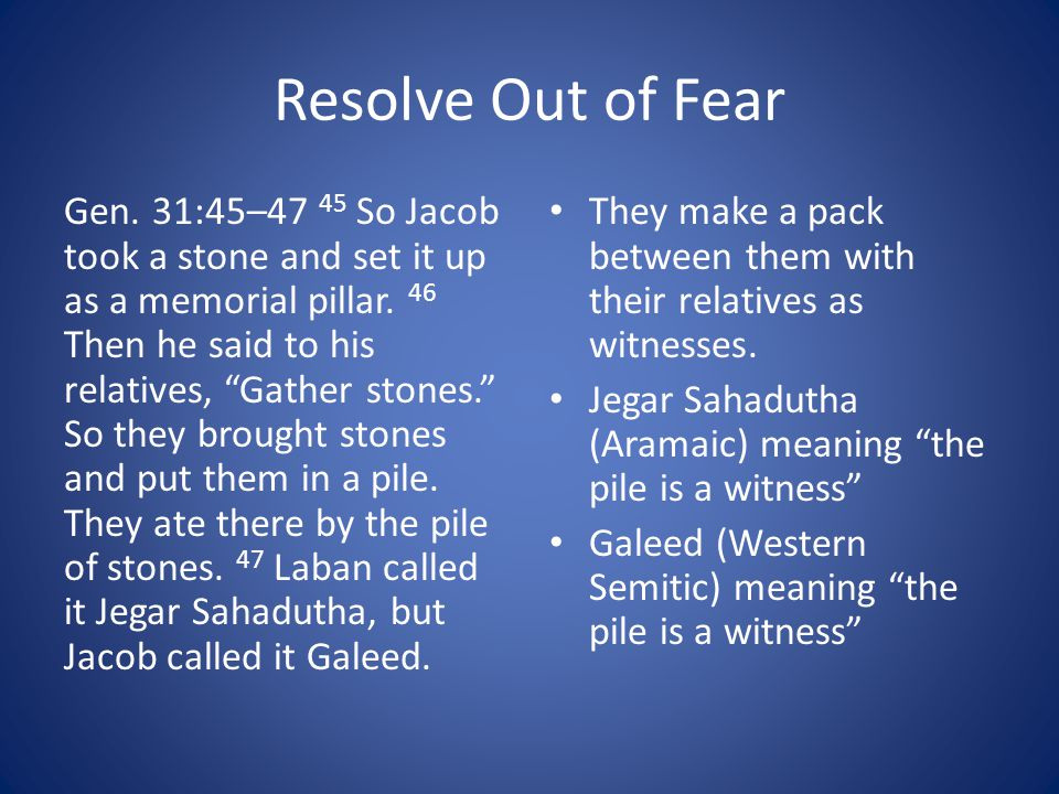 Resolve Out of Fear Gen.31:45–47 45 So Jacob took a stone and set it up as a memorial pillar.