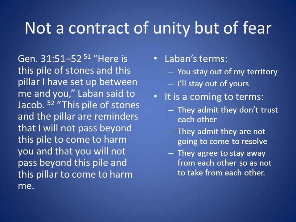 """Not a contract of unity but of fear Gen. 31:51–52 51 """"Here is this pile of stones and this pillar I have set up between me and you,"""" Laban said to Jac"""
