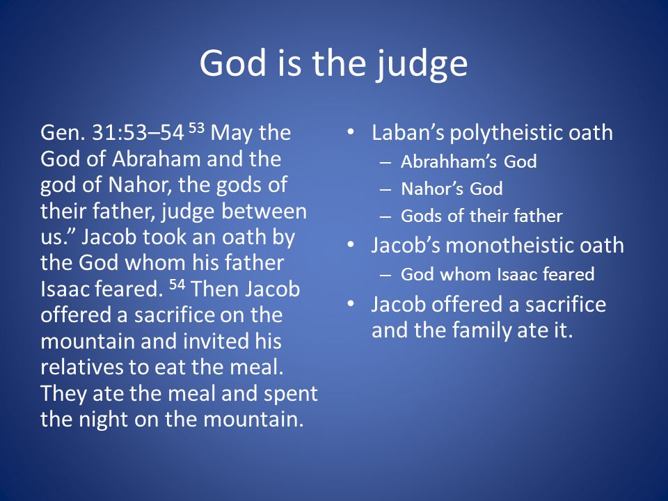 """God is the judge Gen. 31:53–54 53 May the God of Abraham and the god of Nahor, the gods of their father, judge between us."""" Jacob took an oath by the"""