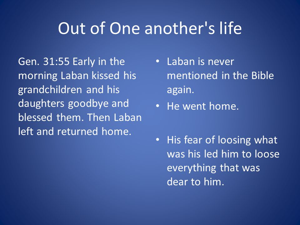 Out of One another's life Gen. 31:55 Early in the morning Laban kissed his grandchildren and his daughters goodbye and blessed them. Then Laban left a