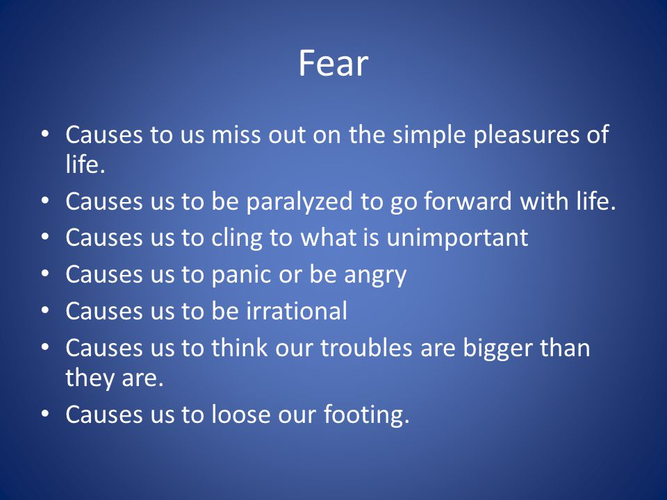 Fear Causes to us miss out on the simple pleasures of life. Causes us to be paralyzed to go forward with life. Causes us to cling to what is unimporta