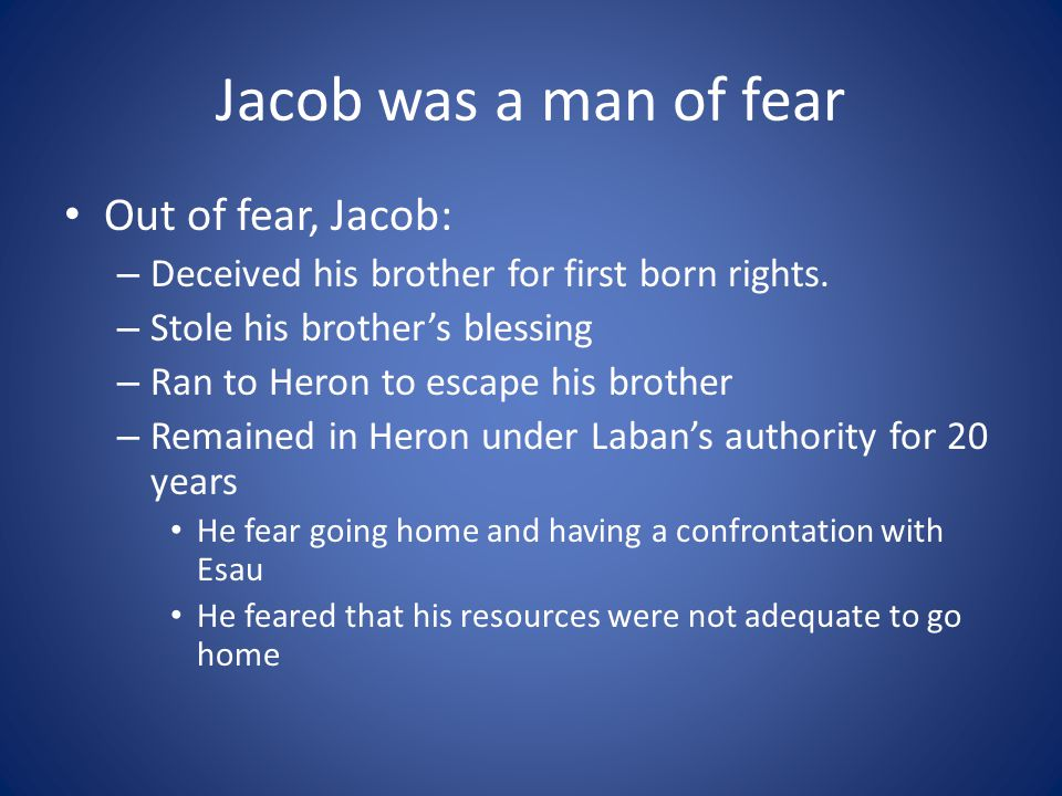 Jacob was a man of fear Out of fear, Jacob: – Deceived his brother for first born rights.