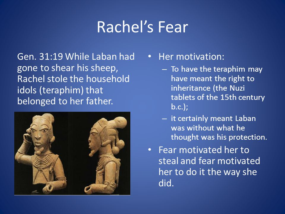 Rachel's Fear Gen. 31:19 While Laban had gone to shear his sheep, Rachel stole the household idols (teraphim) that belonged to her father. Her motivat