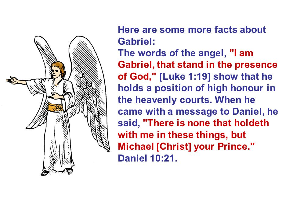 Here are some more facts about Gabriel: The words of the angel, I am Gabriel, that stand in the presence of God, [Luke 1:19] show that he holds a position of high honour in the heavenly courts.