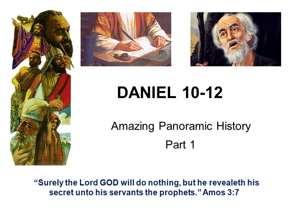 DANIEL 10-12 Amazing Panoramic History Part 1 Surely the Lord GOD will do nothing, but he revealeth his secret unto his servants the prophets. Amos 3:7