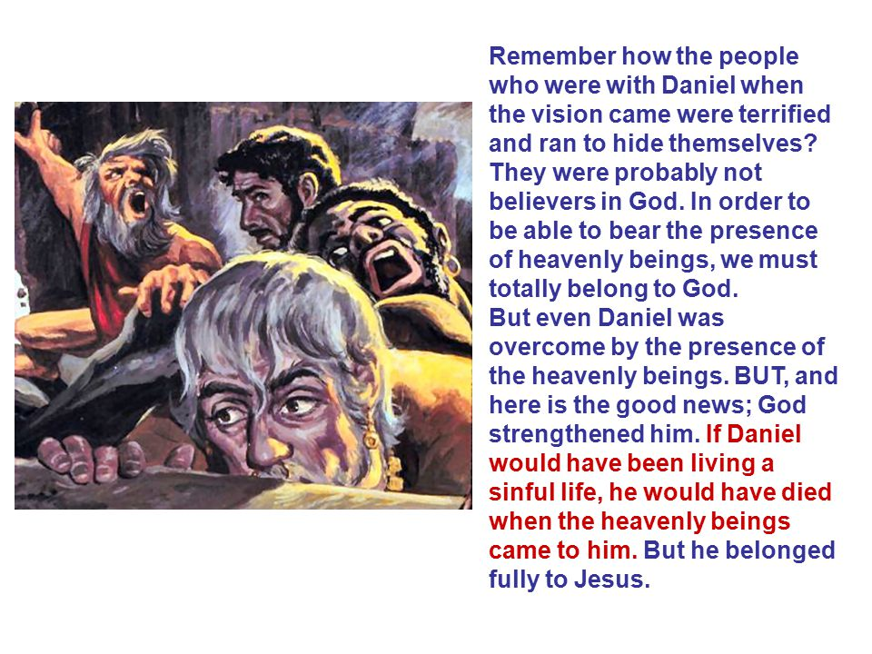 Remember how the people who were with Daniel when the vision came were terrified and ran to hide themselves.