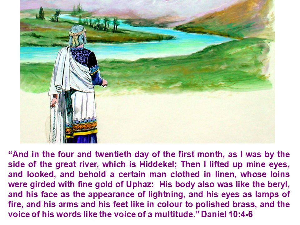 And in the four and twentieth day of the first month, as I was by the side of the great river, which is Hiddekel; Then I lifted up mine eyes, and looked, and behold a certain man clothed in linen, whose loins were girded with fine gold of Uphaz: His body also was like the beryl, and his face as the appearance of lightning, and his eyes as lamps of fire, and his arms and his feet like in colour to polished brass, and the voice of his words like the voice of a multitude. Daniel 10:4-6