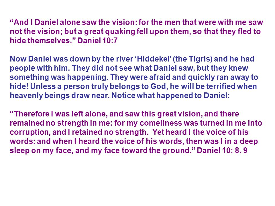 And I Daniel alone saw the vision: for the men that were with me saw not the vision; but a great quaking fell upon them, so that they fled to hide themselves. Daniel 10:7 Now Daniel was down by the river 'Hiddekel' (the Tigris) and he had people with him.
