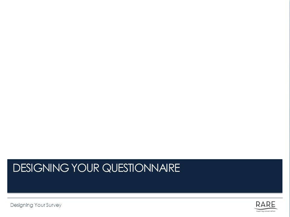 Designing Your Survey DESIGNING YOUR QUESTIONNAIRE