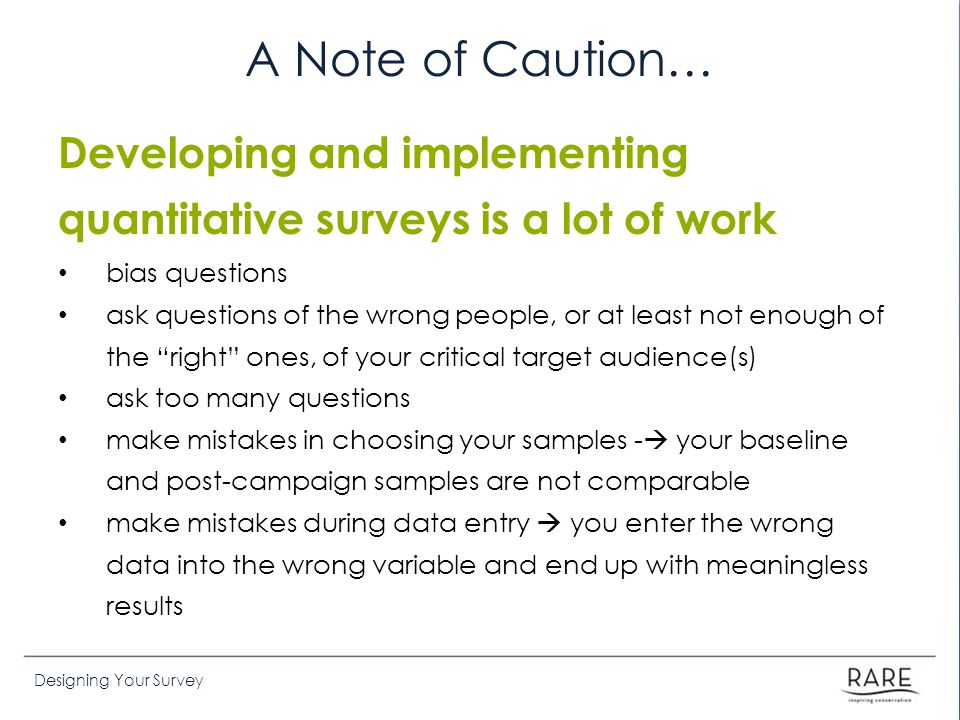 Designing Your Survey A Note of Caution… Developing and implementing quantitative surveys is a lot of work bias questions ask questions of the wrong people, or at least not enough of the right ones, of your critical target audience(s) ask too many questions make mistakes in choosing your samples -  your baseline and post-campaign samples are not comparable make mistakes during data entry  you enter the wrong data into the wrong variable and end up with meaningless results